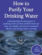 How to Purify Your Drinking Water: Understanding the Importance of Purifying Water and How Purified Water Can Keep You Healthy and Prevent Unwanted Illnesses and Diseases from Occurring ebook by Author Stacey Chillemi