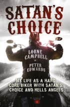 Satan's Choice - My Life as a Hard Core Biker with Satan's Choice and Hells Angels ebook by Lorne Campbell, Peter Edwards
