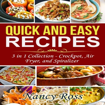 Quick and Easy Recipes: 3 in 1 Collection - Crockpot, Air Fryer, and Spiralizer audiobook by Nancy Ross