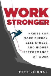 Work Stronger - Habits for More Energy, Less Stress, and Higher Performance at Work eBook by Pete Leibman