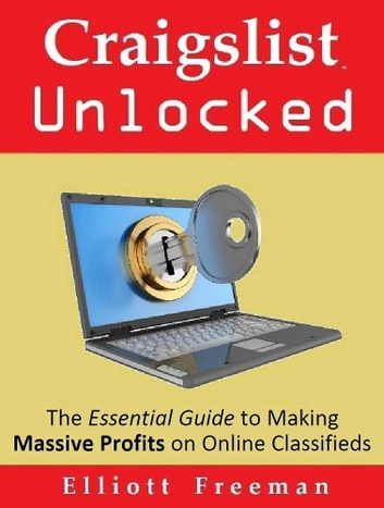 Craigslist Unlocked: The Essential Guide to Making Masssive Profits on Online Classifieds ebook by Elliott Freeman