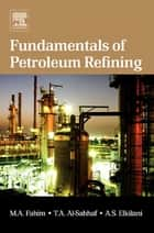 Fundamentals of Petroleum Refining ebook by Mohamed A. Fahim, Taher A. Al-Sahhaf, Amal Elkilani