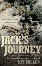 Jack's Journey - An Anzac's descent into death, disaster and controversy at Gallipoli ebook by Kit Cullen