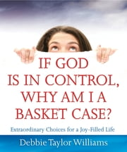 If God is in Control, Why Am I a Basket Case? - Extraordinary Choices for a Joy-Filled Life ebook by Debbie Williams