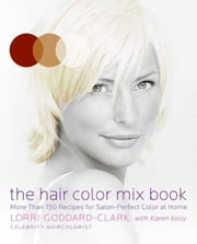 The Hair Color Mix Book - More Than 150 Recipes for Salon-Perfect Color at Home ebook by Lorri Goddard-Clark