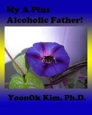 My A Plus Alcoholic Father! ebook by YoonOk Kim