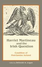 Harriet Martineau and the Irish Question - Condition of Post-famine Ireland ebook by Deborah Anna Logan