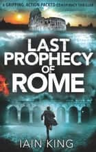 Last Prophecy of Rome - A gripping action-packed conspiracy thriller ebook by Iain King