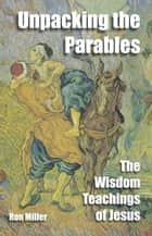 Unpacking The Parables - The Wisdom Teachings Of Jesus ebook by Ron Miller