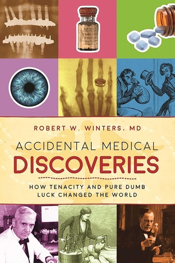 Accidental Medical Discoveries - How Tenacity and Pure Dumb Luck Changed the World ebook by Robert W. Winters