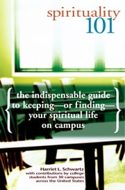Spirituality 101 - The Indispensable Guide to Keeping—or Finding—Your Spiritual Life on Campus ebook by Harriet L. Schwartz