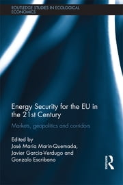 Energy Security for the EU in the 21st Century - Markets, Geopolitics and Corridors ebook by José María Marín Quemada,Javier García-Verdugo,Gonzalo Escribano