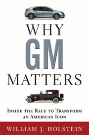 Why GM Matters - Inside the Race to Transform an American Icon ebook by William Holstein