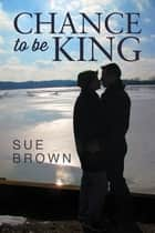 Chance to Be King ebook by Sue Brown