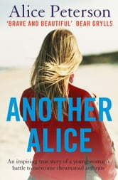 Another Alice - An inspiring true story of a young womans battle to overcome rheumatoid arthritis ebook by Alice Peterson