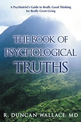 The Book of Psychological Truths - A Psychiatrist's Guide to Really Good Thinking for Really Great Living ebook by R. Duncan Wallace, MD