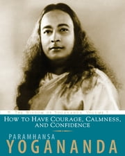 How to Have Courage, Calmness and Confidence - The Wisdom of Yogananda ebook by Paramhansa Yogananda