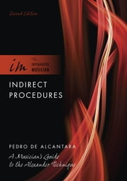 Indirect Procedures: A Musician's Guide to the Alexander Technique - A Musician's Guide to the Alexander Technique ebook by Pedro de Alcantara