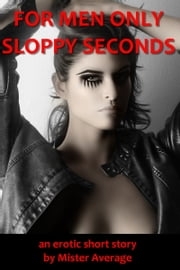 For Men Only: Sloppy Seconds ebook by Mister Average
