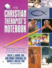 The Christian Therapist's Notebook - Homework, Handouts, and Activities for Use in Christian Counseling ebook by Philip J. Henry,Lori Marie Figueroa,David R. Miller