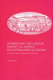 Women and the Labour Market in Japan's Industrialising Economy - The Textile Industry before the Pacific War ebook by Janet Hunter