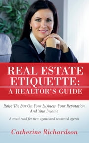 Real Estate Etiquette - A Realtor's Guide - Raise the Bar On Your Business, Your Reputation and Your Income ebook by Catherine Richardson
