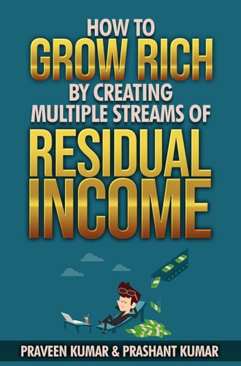 How to Grow Rich by Creating Multiple Streams of Residual Income ebook by Praveen Kumar,Prashant Kumar