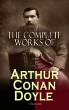 The Complete Works of Arthur Conan Doyle (Illustrated) - Complete Sherlock Holmes Books, The Professor Challenger Series, The Brigadier Gerard Stories… (Including Poetry, Plays, Historical Works, Spiritualist Writings & Personal Memoirs) ebook by Arthur Conan Doyle, D. H. Friston, George Hutchinson,...