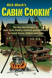 Cabin Cookin' - The Very Best Recipes for Beef, Pork, Poultry, Seafood, and Wild Game in Dutch Ovens, Skillets, and Grills ebook by Rick Black