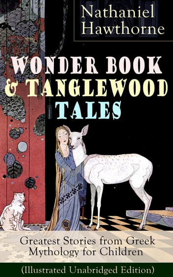 "Wonder Book & Tanglewood Tales – Greatest Stories from Greek Mythology for Children (Illustrated Unabridged Edition) - Captivating Stories of Epic Heroes and Heroines from the Renowned American Author of ""The Scarlet Letter"" and ""The House of Seven Gables"" ebook by Nathaniel Hawthorne"