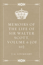 Memoirs of the Life of Sir Walter Scott, Volume 6 (of 10) ebook by J. G. Lockhart