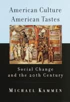American Culture, American Tastes - Social Change and the 20th Century ebook by Michael Kammen