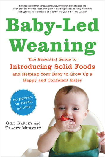 Baby-Led Weaning - The Essential Guide to Introducing Solid Foods—and Helping Your Baby to Grow Up a Happy and Confident Eater ebook by Tracey Murkett,Gill Rapley PhD