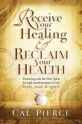 Receive Your Healing and Reclaim Your Health - Partnering with the Holy Spirit for Total Transformation of Your Body, Soul and Spirit ebook by Cal Pierce