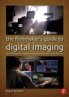 The Filmmaker's Guide to Digital Imaging - for Cinematographers, Digital Imaging Technicians, and Camera Assistants ebook by Blain Brown