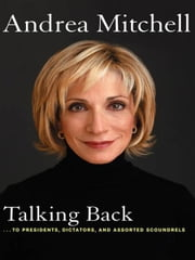 Talking Back - . . . to Presidents, Dictators, and Assorted Scoundrels ebook by Andrea Mitchell