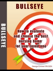 BULLSEYE: How to Evaluate and Choose the Best Nursing Home for Your Loved One. ebook by George Emmert RN