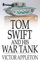 Tom Swift and His War Tank - Or, Doing His Bit for Uncle Sam ebook by Victor Appleton