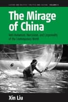The Mirage of China - Anti-Humanism, Narcissism, and Corporeality of the Contemporary World ebook by Xin Liu