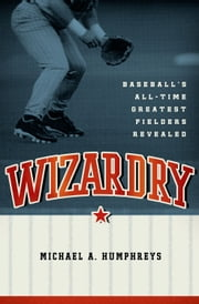 Wizardry:Baseball's All-Time Greatest Fielders Revealed - Baseball's All-Time Greatest Fielders Revealed ebook by Michael Humphreys