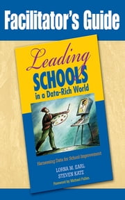 Facilitator's Guide to Leading Schools in a Data-Rich World - Harnessing Data for School Improvement ebook by Lorna M. Earl,Steven Katz,Sonia Ben Jaafar