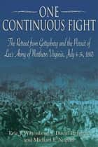 One Continuous Fight - The Retreat from Gettysburg and the Pursuit of Lee's Army of Northern Virginia, July 4-14, 1863 ebook by Eric J. Wittenberg, J. David Petruzzi, Michael Nugent
