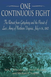 One Continuous Fight - The Retreat from Gettysburg and the Pursuit of Lee's Army of Northern Virginia, July 4-14, 1863 ebook by Eric J. Wittenberg,J. David Petruzzi,Michael Nugent