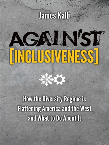 Against Inclusiveness - How the Diversity Regime is Flattening America and the West and What to Do About It ebook by James Kalb