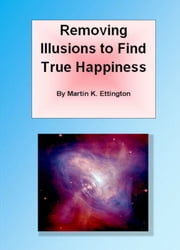 Removing Illusions to Find True Happiness ebook by Martin Ettington