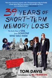 Thirty-Nine Years of Short-Term Memory Loss - The Early Days of SNL from Someone Who Was There ebook by Tom Davis,Al Franken