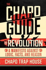 The Chapo Guide to Revolution - A Manifesto Against Logic, Facts, and Reason ebook by Chapo Trap House, Felix Biederman, Matt Christman,...