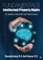 Fundamentals of Intellectual Property Rights - For Students, Industrialist and Patent Lawyers ebook by Ramakrishna B, Anil Kumar H.S