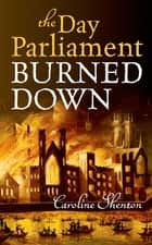 The Day Parliament Burned Down ebook by Caroline Shenton