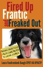 Fired Up, Frantic, and Freaked Out: Training Crazy Dogs from Over the Top to Under Control - Behavior & Training ebook by Laura VanArendonk Baugh